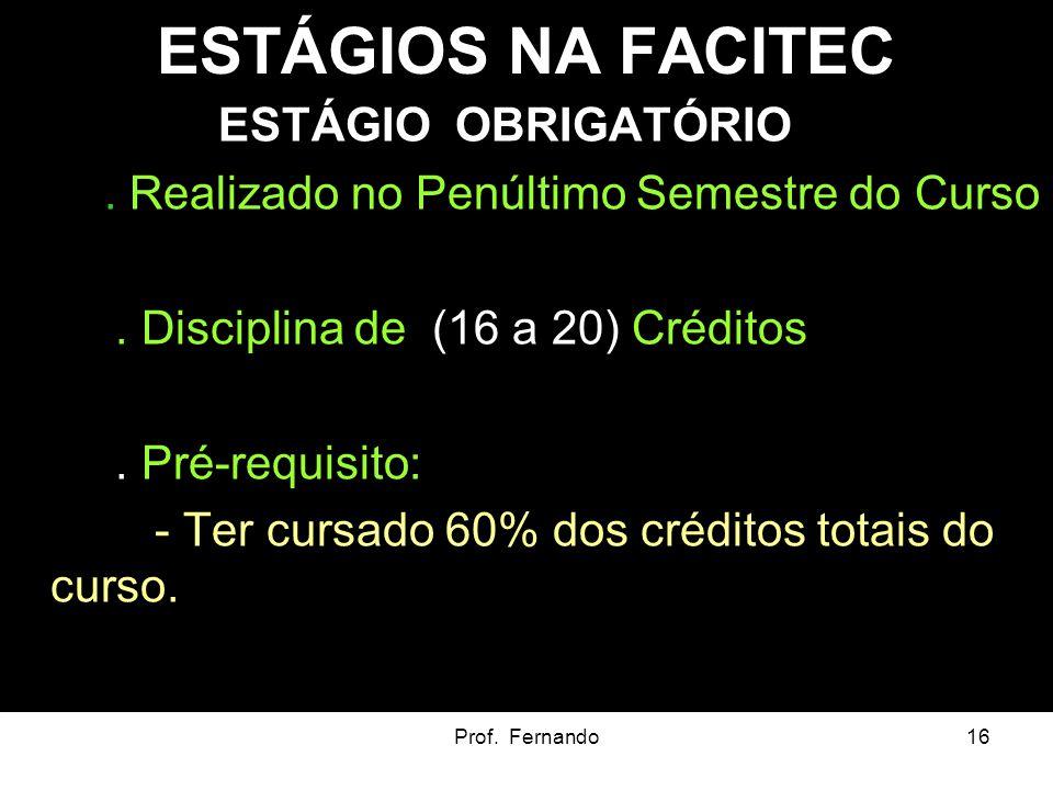 Prof. Fernando16 ESTÁGIOS NA FACITEC ESTÁGIO OBRIGATÓRIO. Realizado no Penúltimo Semestre do Curso. Disciplina de (16 a 20) Créditos. Pré-requisito: -