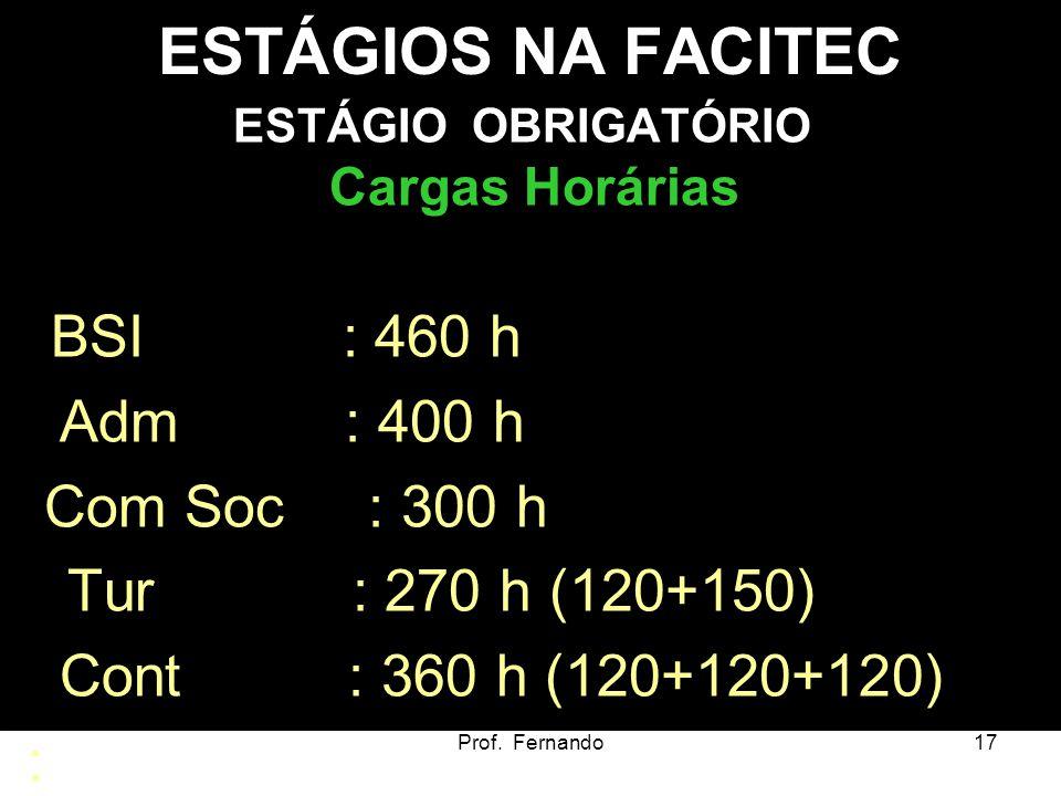Prof. Fernando17 ESTÁGIOS NA FACITEC ESTÁGIO OBRIGATÓRIO Cargas Horárias BSI : 460 h Adm : 400 h Com Soc : 300 h Tur : 270 h (120+150) Cont : 360 h (1