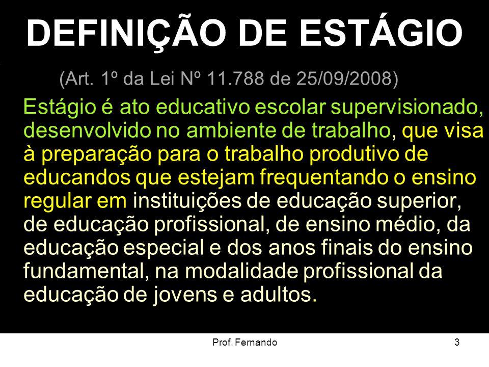 Prof. Fernando3 DEFINIÇÃO DE ESTÁGIO (Art. 1º da Lei Nº 11.788 de 25/09/2008) Estágio é ato educativo escolar supervisionado, desenvolvido no ambiente