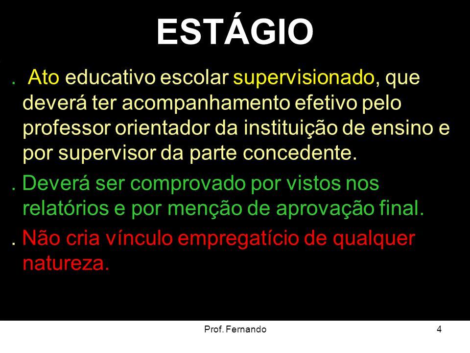 Prof. Fernando4 ESTÁGIO. Ato educativo escolar supervisionado, que deverá ter acompanhamento efetivo pelo professor orientador da instituição de ensin
