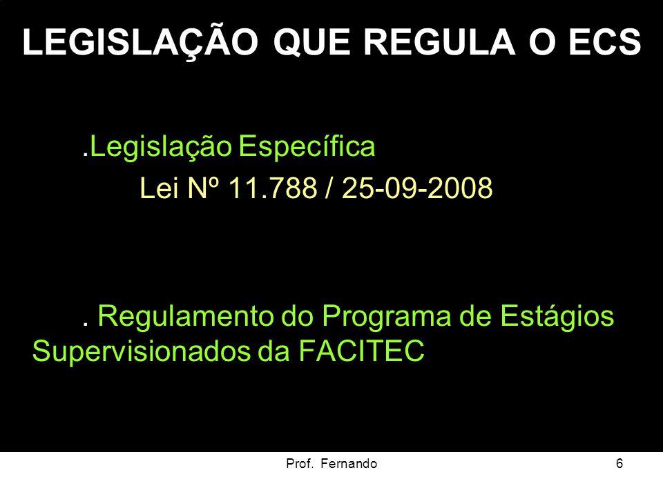 Prof. Fernando6 LEGISLAÇÃO QUE REGULA O ECS..Legislação Específica Lei Nº 11.788 / 25-09-2008. Regulamento do Programa de Estágios Supervisionados da