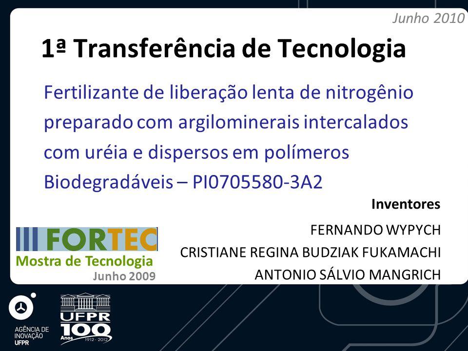 1ª Transferência de Tecnologia Fertilizante de liberação lenta de nitrogênio preparado com argilominerais intercalados com uréia e dispersos em polímeros Biodegradáveis – PI0705580-3A2 FERNANDO WYPYCH CRISTIANE REGINA BUDZIAK FUKAMACHI ANTONIO SÁLVIO MANGRICH Inventores Mostra de Tecnologia Junho 2009 Junho 2010