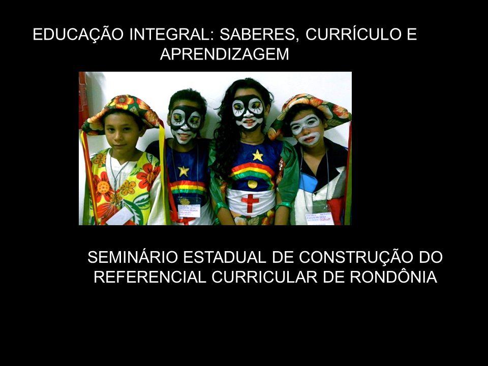 EDUCAÇÃO INTEGRAL: SABERES, CURRÍCULO E APRENDIZAGEM SEMINÁRIO ESTADUAL DE CONSTRUÇÃO DO REFERENCIAL CURRICULAR DE RONDÔNIA