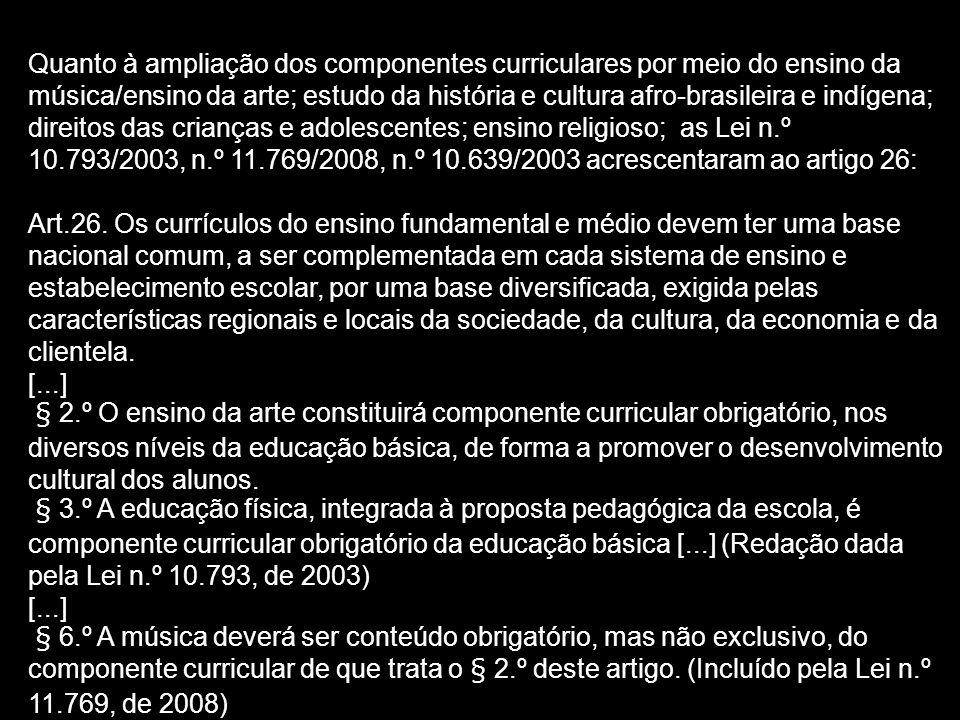 Quanto à ampliação dos componentes curriculares por meio do ensino da música/ensino da arte; estudo da história e cultura afro-brasileira e indígena; direitos das crianças e adolescentes; ensino religioso; as Lei n.º 10.793/2003, n.º 11.769/2008, n.º 10.639/2003 acrescentaram ao artigo 26: Art.26.
