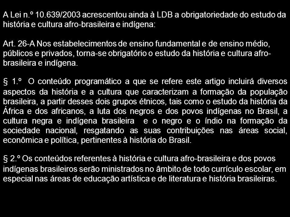 A Lei n.º 10.639/2003 acrescentou ainda à LDB a obrigatoriedade do estudo da história e cultura afro-brasileira e indígena: Art.