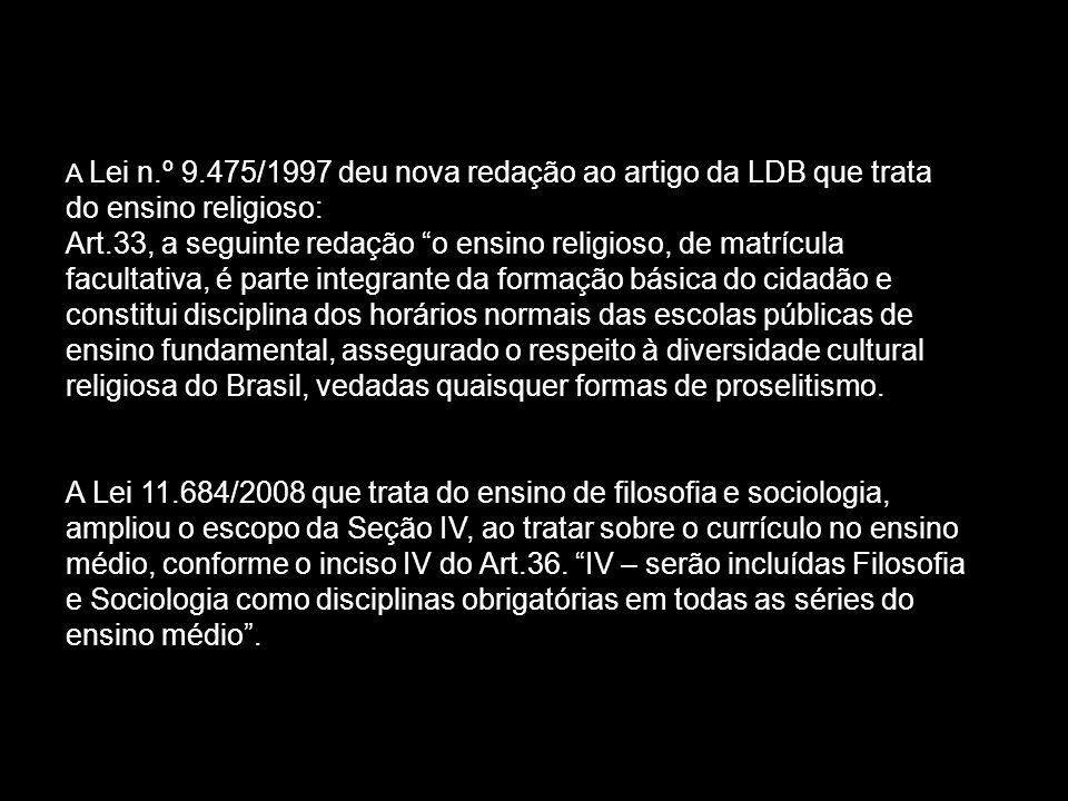 A Lei n.º 9.475/1997 deu nova redação ao artigo da LDB que trata do ensino religioso: Art.33, a seguinte redação o ensino religioso, de matrícula facultativa, é parte integrante da formação básica do cidadão e constitui disciplina dos horários normais das escolas públicas de ensino fundamental, assegurado o respeito à diversidade cultural religiosa do Brasil, vedadas quaisquer formas de proselitismo.
