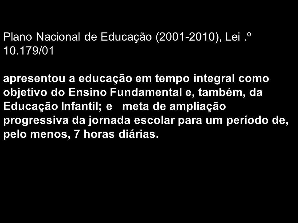 Plano Nacional de Educação (2001-2010), Lei.º 10.179/01 apresentou a educação em tempo integral como objetivo do Ensino Fundamental e, também, da Educação Infantil; e meta de ampliação progressiva da jornada escolar para um período de, pelo menos, 7 horas diárias.