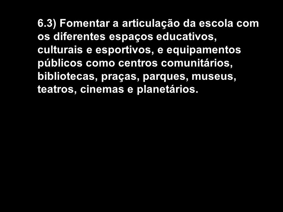 6.3) Fomentar a articulação da escola com os diferentes espaços educativos, culturais e esportivos, e equipamentos públicos como centros comunitários, bibliotecas, praças, parques, museus, teatros, cinemas e planetários.