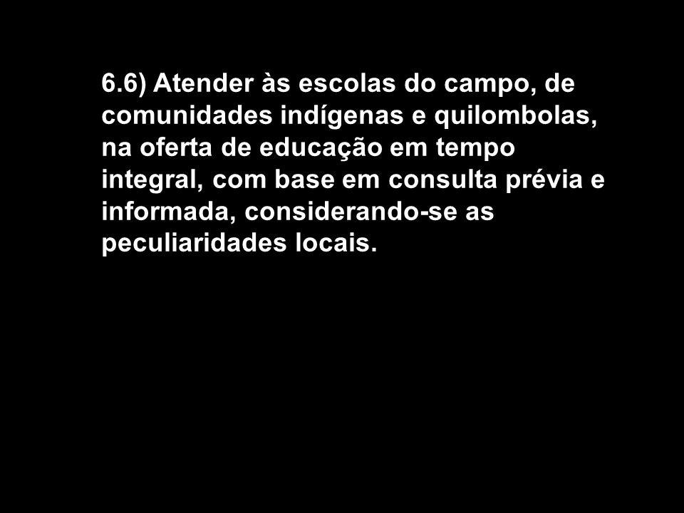 6.6) Atender às escolas do campo, de comunidades indígenas e quilombolas, na oferta de educação em tempo integral, com base em consulta prévia e informada, considerando-se as peculiaridades locais.