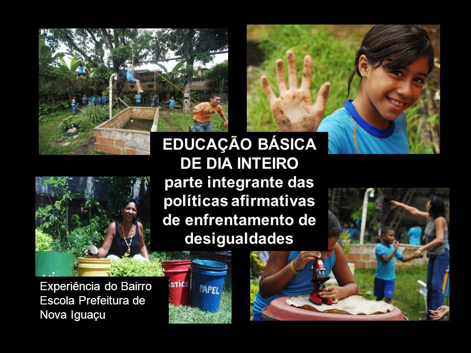 EDUCAÇÃO BÁSICA DE DIA INTEIRO parte integrante das políticas afirmativas de enfrentamento de desigualdades Experiência do Bairro Escola Prefeitura de Nova Iguaçu