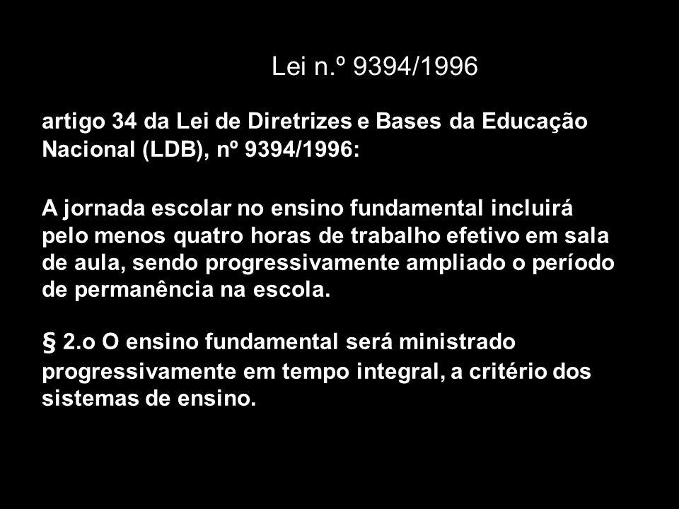 Lei n.º 9394/1996 artigo 34 da Lei de Diretrizes e Bases da Educação Nacional (LDB), nº 9394/1996: A jornada escolar no ensino fundamental incluirá pelo menos quatro horas de trabalho efetivo em sala de aula, sendo progressivamente ampliado o período de permanência na escola.