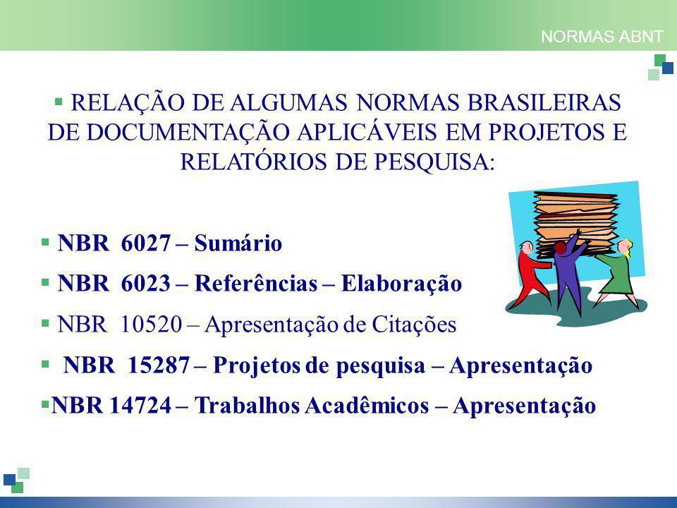 NORMAS ABNT  RELAÇÃO DE ALGUMAS NORMAS BRASILEIRAS DE DOCUMENTAÇÃO APLICÁVEIS EM PROJETOS E RELATÓRIOS DE PESQUISA:  NBR 6027 – Sumário  NBR 6023 – Referências – Elaboração  NBR 10520 – Apresentação de Citações  NBR 15287 – Projetos de pesquisa – Apresentação  NBR 14724 – Trabalhos Acadêmicos – Apresentação