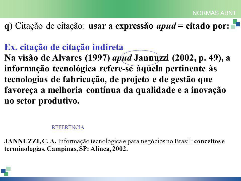 NORMAS ABNT q) Citação de citação: usar a expressão apud = citado por: Ex. citação de citação indireta Na visão de Alvares (1997) apud Jannuzzi (2002,