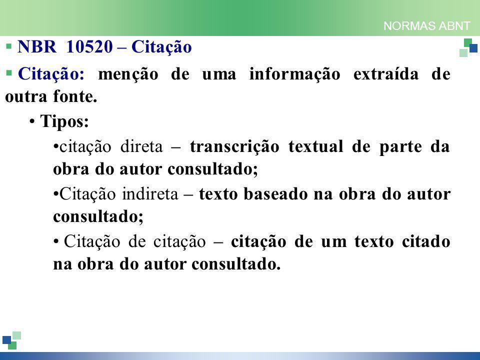 NORMAS ABNT  NBR 10520 – Citação  Citação: menção de uma informação extraída de outra fonte. Tipos: citação direta – transcrição textual de parte da