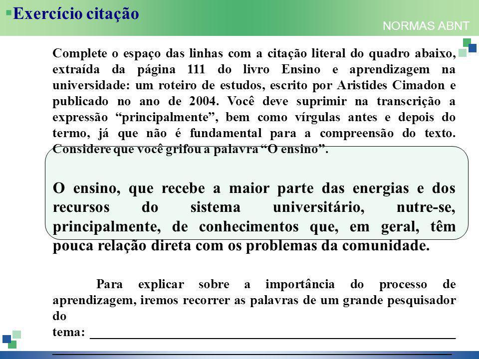 NORMAS ABNT  Exercício citação Complete o espaço das linhas com a citação literal do quadro abaixo, extraída da página 111 do livro Ensino e aprendizagem na universidade: um roteiro de estudos, escrito por Aristides Cimadon e publicado no ano de 2004.