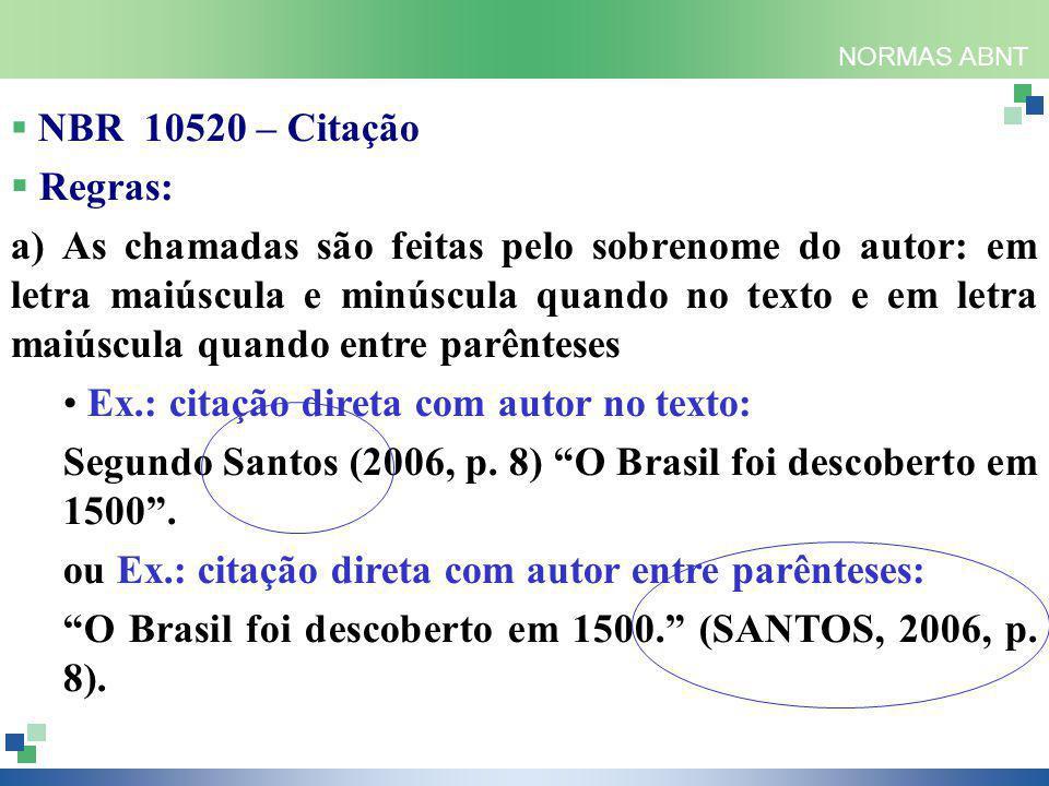 NORMAS ABNT  NBR 10520 – Citação  Regras: a) As chamadas são feitas pelo sobrenome do autor: em letra maiúscula e minúscula quando no texto e em letra maiúscula quando entre parênteses Ex.: citação direta com autor no texto: Segundo Santos (2006, p.