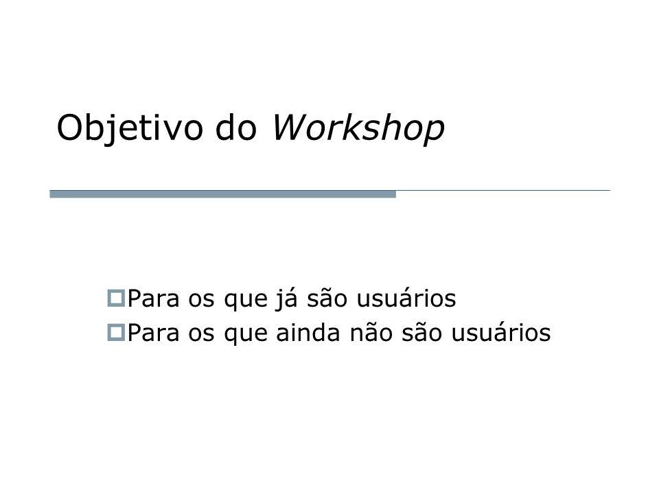 Objetivo do Workshop  Para os que já são usuários  Para os que ainda não são usuários