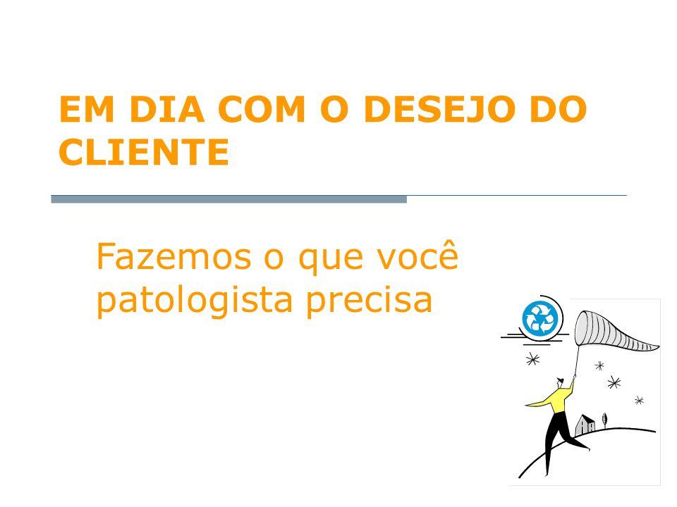 EM DIA COM O DESEJO DO CLIENTE Fazemos o que você patologista precisa