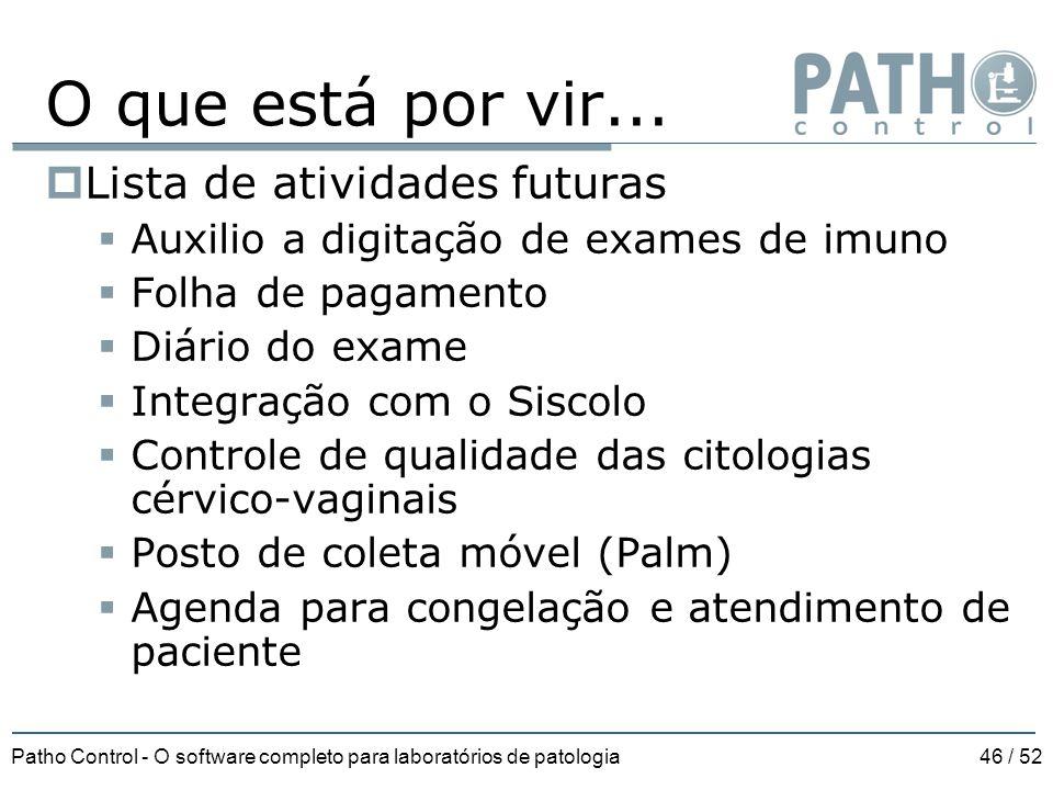 Patho Control - O software completo para laboratórios de patologia46 / 52 O que está por vir...  Lista de atividades futuras  Auxilio a digitação de