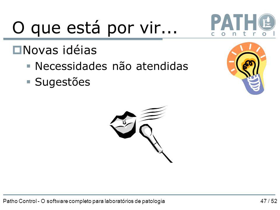Patho Control - O software completo para laboratórios de patologia47 / 52 O que está por vir...  Novas idéias  Necessidades não atendidas  Sugestõe