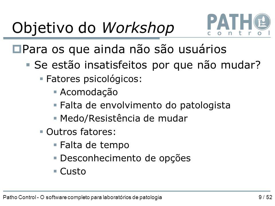 Patho Control - O software completo para laboratórios de patologia9 / 52 Objetivo do Workshop  Para os que ainda não são usuários  Se estão insatisf