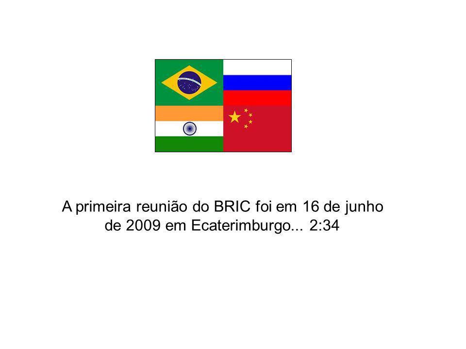 A primeira reunião do BRIC foi em 16 de junho de 2009 em Ecaterimburgo... 2:34