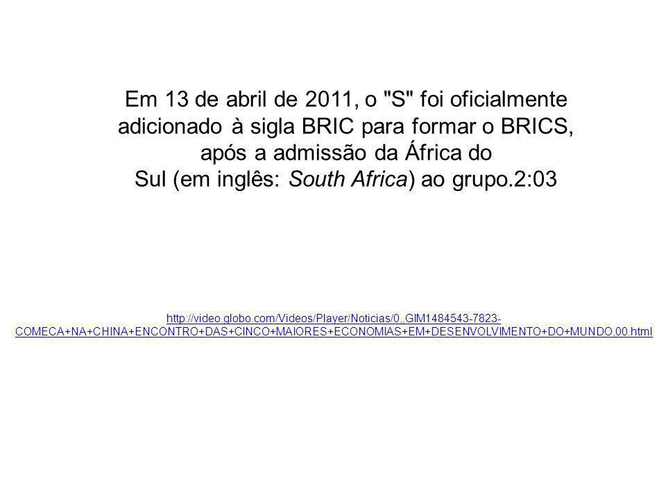 Em 13 de abril de 2011, o S foi oficialmente adicionado à sigla BRIC para formar o BRICS, após a admissão da África do Sul (em inglês: South Africa) ao grupo.2:03 http://video.globo.com/Videos/Player/Noticias/0,,GIM1484543-7823- COMECA+NA+CHINA+ENCONTRO+DAS+CINCO+MAIORES+ECONOMIAS+EM+DESENVOLVIMENTO+DO+MUNDO,00.html