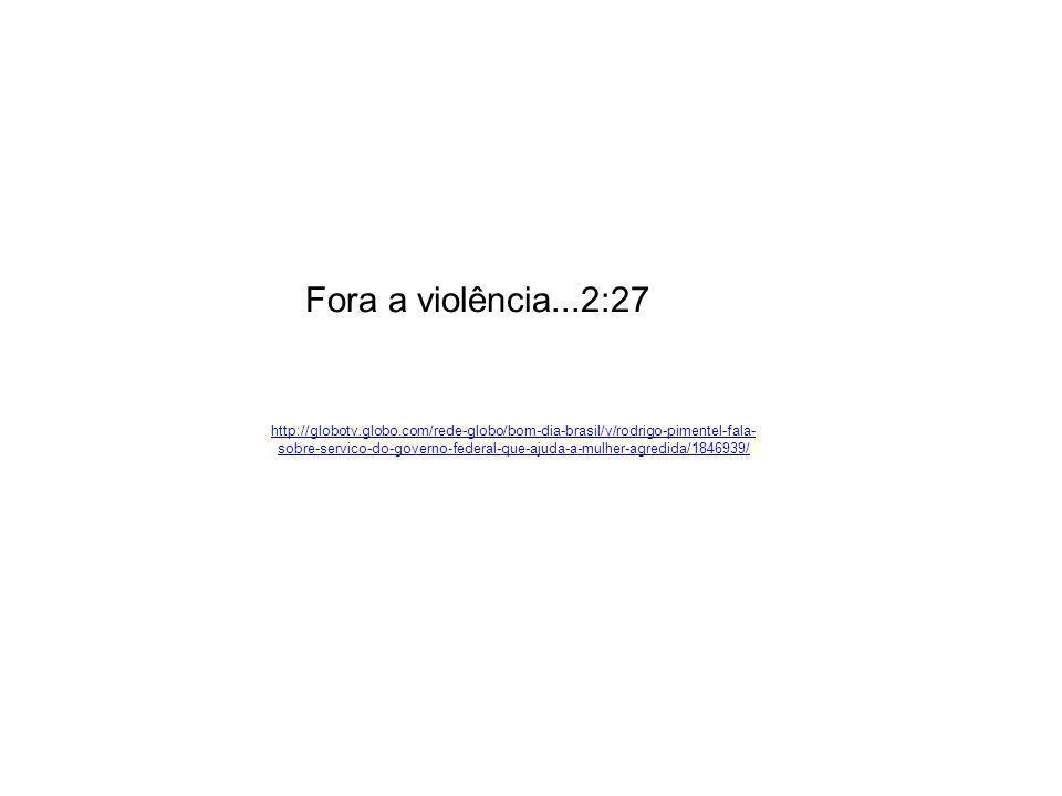 Fora a violência...2:27 http://globotv.globo.com/rede-globo/bom-dia-brasil/v/rodrigo-pimentel-fala- sobre-servico-do-governo-federal-que-ajuda-a-mulher-agredida/1846939/