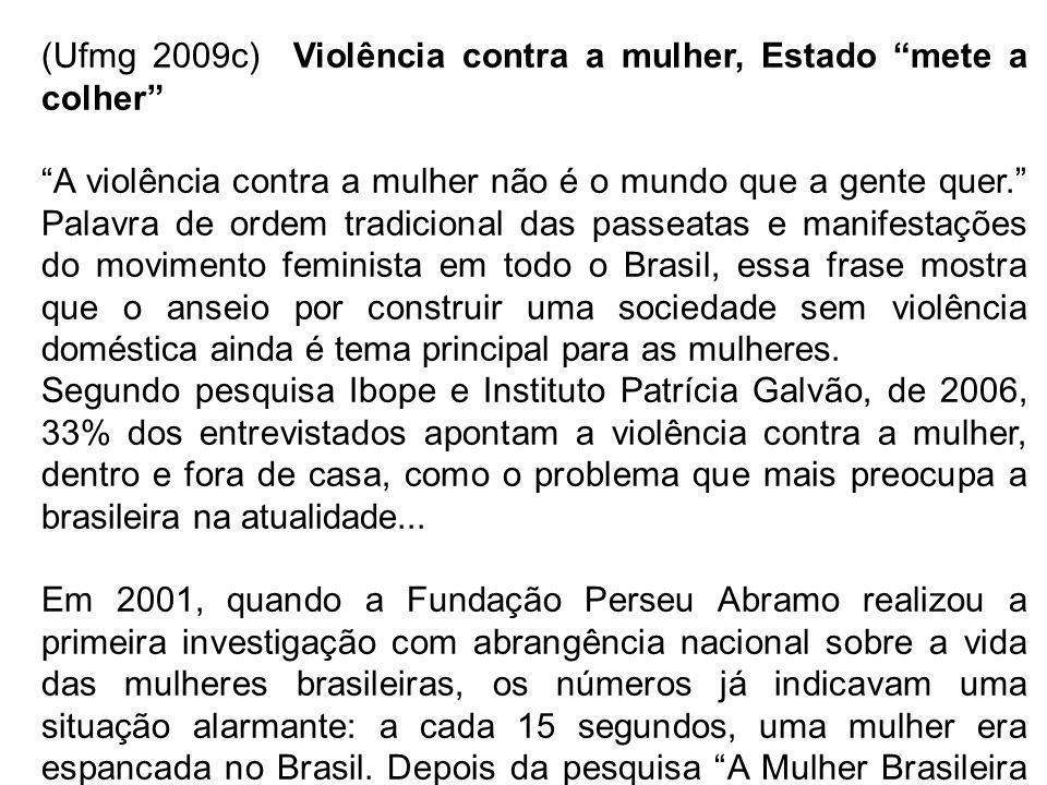 (Ufmg 2009c) Violência contra a mulher, Estado mete a colher A violência contra a mulher não é o mundo que a gente quer. Palavra de ordem tradicional das passeatas e manifestações do movimento feminista em todo o Brasil, essa frase mostra que o anseio por construir uma sociedade sem violência doméstica ainda é tema principal para as mulheres.