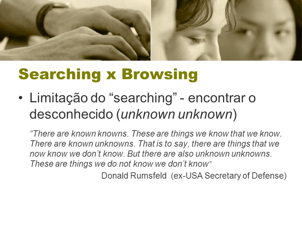 "Limitação do ""searching"" - encontrar o desconhecido (unknown unknown) ""There are known knowns. These are things we know that we know. There are known"