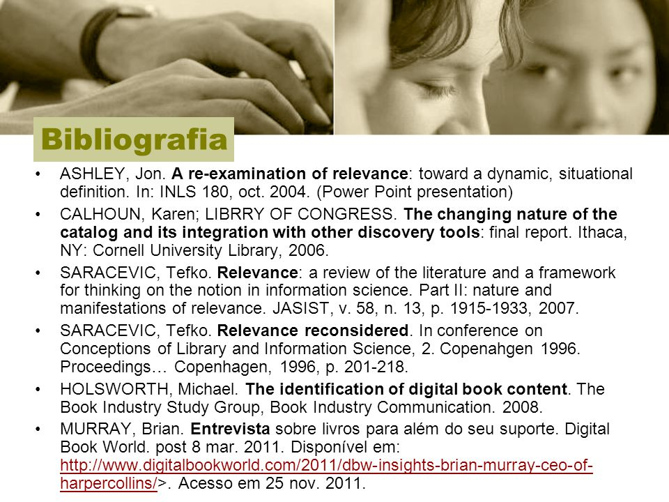 Bibliografia ASHLEY, Jon. A re-examination of relevance: toward a dynamic, situational definition. In: INLS 180, oct. 2004. (Power Point presentation)