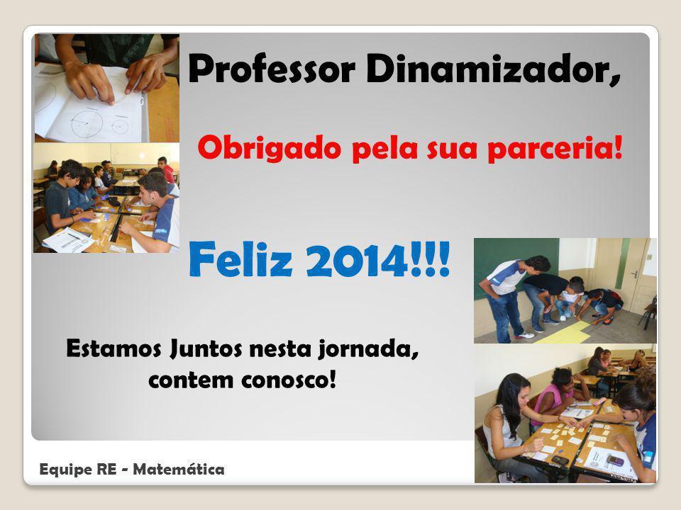 Estamos Juntos nesta jornada, contem conosco! Professor Dinamizador, Obrigado pela sua parceria! Feliz 2014!!! Equipe RE - Matemática