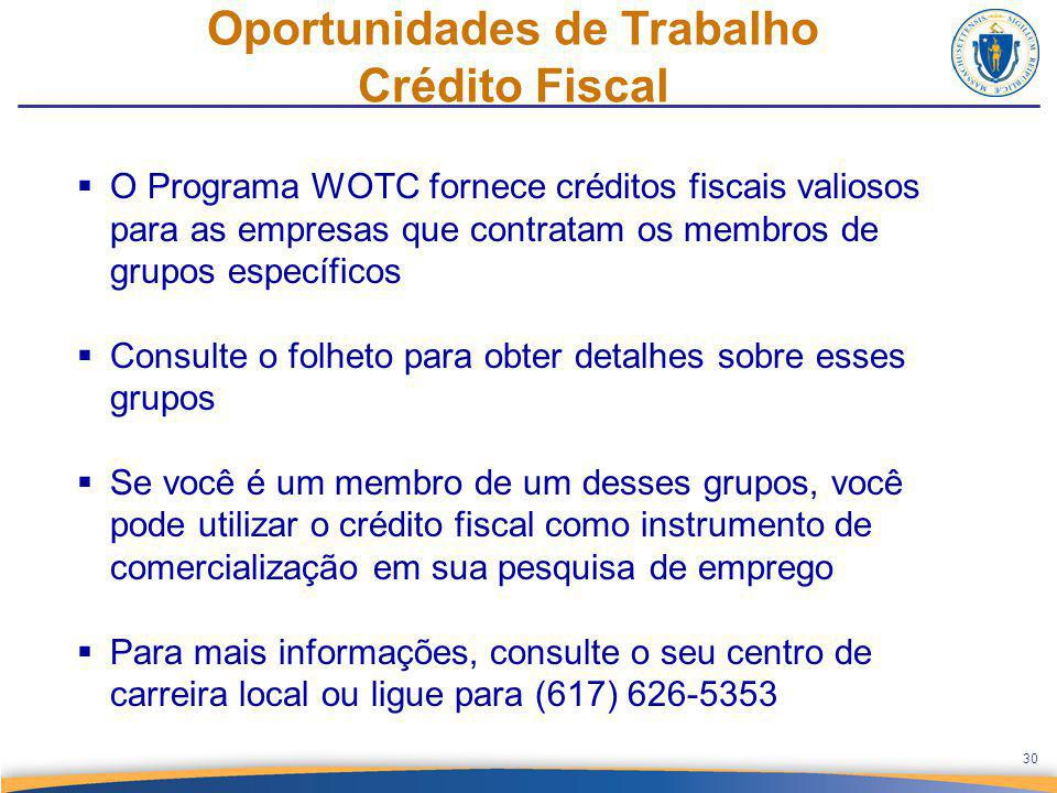  O Programa WOTC fornece créditos fiscais valiosos para as empresas que contratam os membros de grupos específicos  Consulte o folheto para obter detalhes sobre esses grupos  Se você é um membro de um desses grupos, você pode utilizar o crédito fiscal como instrumento de comercialização em sua pesquisa de emprego  Para mais informações, consulte o seu centro de carreira local ou ligue para (617) 626-5353 Oportunidades de Trabalho Crédito Fiscal 30