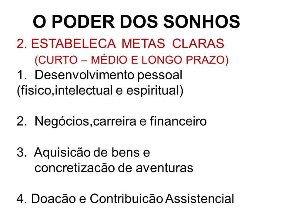 O PODER DOS SONHOS 2.ESTABELECA METAS CLARAS (CURTO – MÉDIO E LONGO PRAZO) 1.