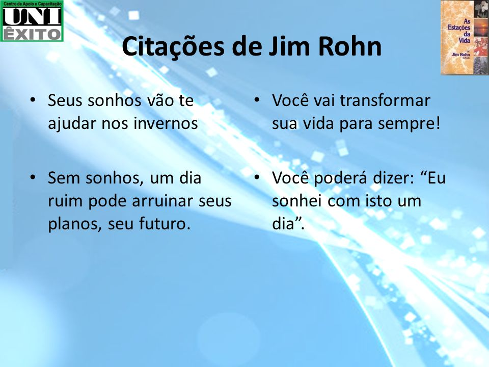 Citações de Jim Rohn Seus sonhos vão te ajudar nos invernos Sem sonhos, um dia ruim pode arruinar seus planos, seu futuro.