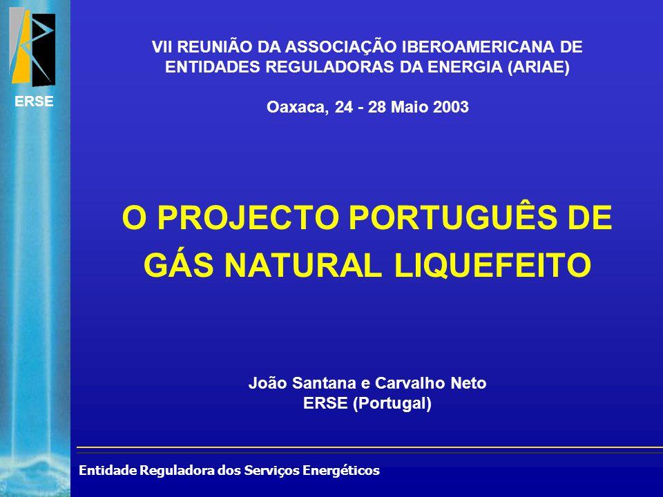 Entidade Reguladora dos Serviços Energéticos ERSE O PROJECTO PORTUGUÊS DE GÁS NATURAL LIQUEFEITO João Santana e Carvalho Neto ERSE (Portugal) VII REUNIÃO DA ASSOCIAÇÃO IBEROAMERICANA DE ENTIDADES REGULADORAS DA ENERGIA (ARIAE) Oaxaca, 24 - 28 Maio 2003