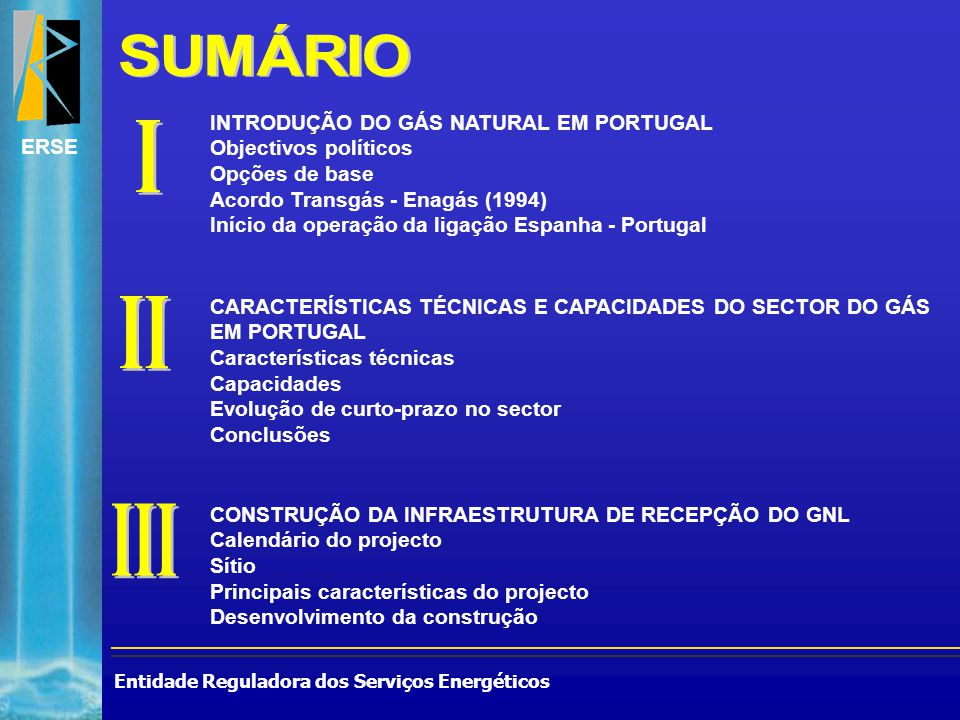 Entidade Reguladora dos Serviços Energéticos ERSE CONSTRUÇÃO DA INFRAESTRUTURA DE RECEPÇÃO DO GNL Calendário do projecto Sítio Principais características do projecto Desenvolvimento da construção INTRODUÇÃO DO GÁS NATURAL EM PORTUGAL Objectivos políticos Opções de base Acordo Transgás - Enagás (1994) Início da operação da ligação Espanha - Portugal CARACTERÍSTICAS TÉCNICAS E CAPACIDADES DO SECTOR DO GÁS EM PORTUGAL Características técnicas Capacidades Evolução de curto-prazo no sector Conclusões