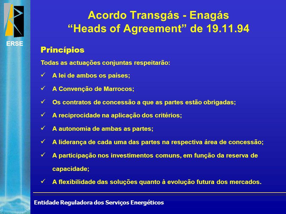 Entidade Reguladora dos Serviços Energéticos ERSE Acordo Transgás - Enagás Heads of Agreement de 19.11.94 Princípios Todas as actuações conjuntas respeitarão : A lei de ambos os países; A Convenção de Marrocos; Os contratos de concessão a que as partes estão obrigadas; A reciprocidade na aplicação dos critérios; A autonomia de ambas as partes; A liderança de cada uma das partes na respectiva área de concessão; A participação nos investimentos comuns, em função da reserva de capacidade; A flexibilidade das soluções quanto à evolução futura dos mercados.
