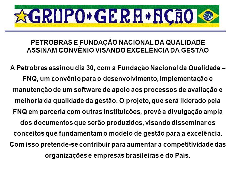 PETROBRAS E FUNDAÇÃO NACIONAL DA QUALIDADE ASSINAM CONVÊNIO VISANDO EXCELÊNCIA DA GESTÃO A Petrobras assinou dia 30, com a Fundação Nacional da Qualid