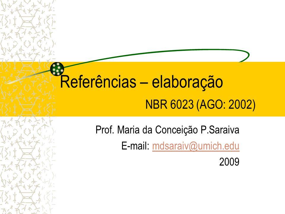 Referências – elaboração NBR 6023 (AGO: 2002) Prof. Maria da Conceição P.Saraiva E-mail: mdsaraiv@umich.edumdsaraiv@umich.edu 2009