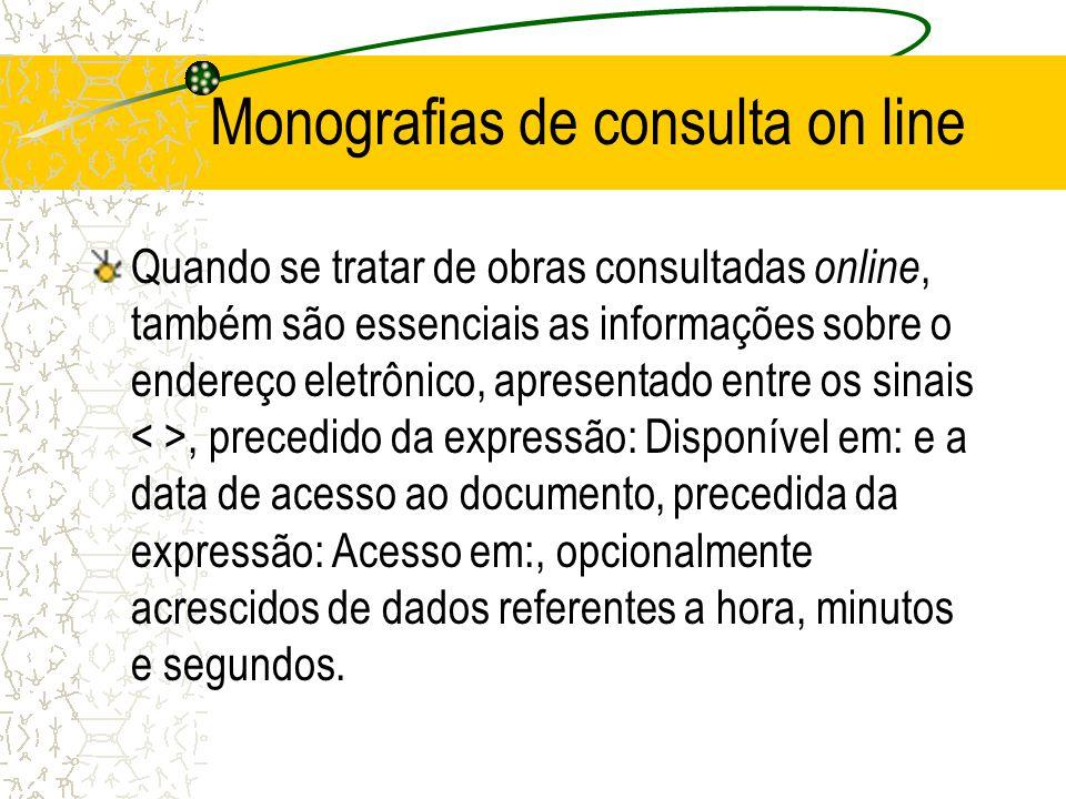 Monografias de consulta on line Quando se tratar de obras consultadas online, também são essenciais as informações sobre o endereço eletrônico, aprese
