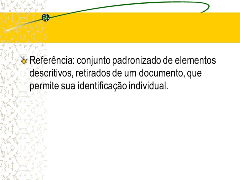Referência: conjunto padronizado de elementos descritivos, retirados de um documento, que permite sua identificação individual.