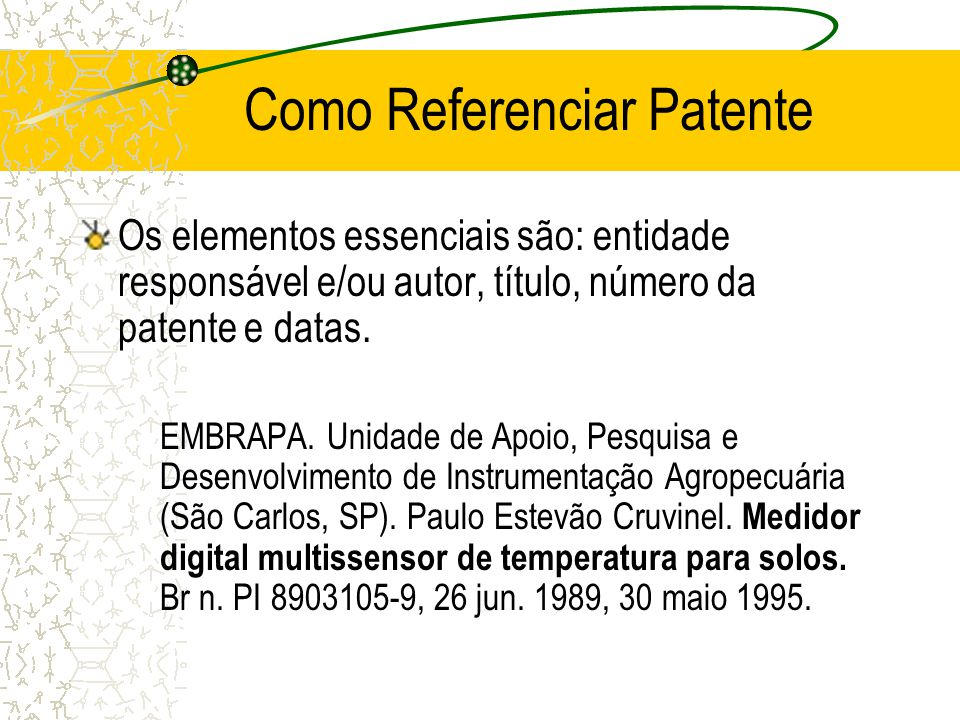 Como Referenciar Patente Os elementos essenciais são: entidade responsável e/ou autor, título, número da patente e datas. EMBRAPA. Unidade de Apoio, P