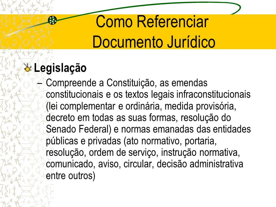 Como Referenciar Documento Jurídico Legislação –Compreende a Constituição, as emendas constitucionais e os textos legais infraconstitucionais (lei com