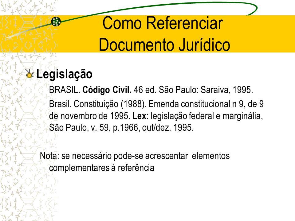 Como Referenciar Documento Jurídico Legislação BRASIL. Código Civil. 46 ed. São Paulo: Saraiva, 1995. Brasil. Constituição (1988). Emenda constitucion