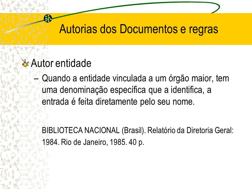 Autorias dos Documentos e regras Autor entidade –Quando a entidade vinculada a um órgão maior, tem uma denominação específica que a identifica, a entr