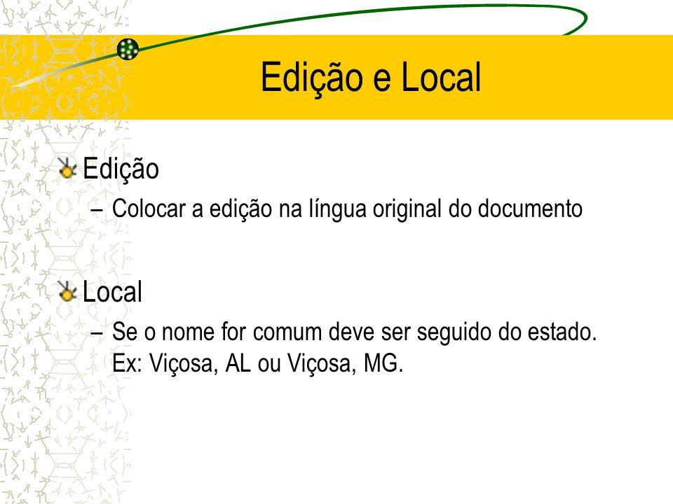 Edição e Local Edição –Colocar a edição na língua original do documento Local –Se o nome for comum deve ser seguido do estado. Ex: Viçosa, AL ou Viços