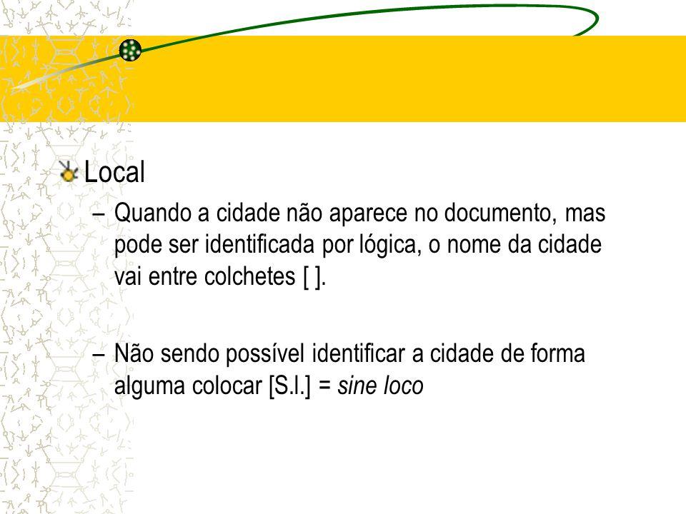 Local –Quando a cidade não aparece no documento, mas pode ser identificada por lógica, o nome da cidade vai entre colchetes [ ]. –Não sendo possível i