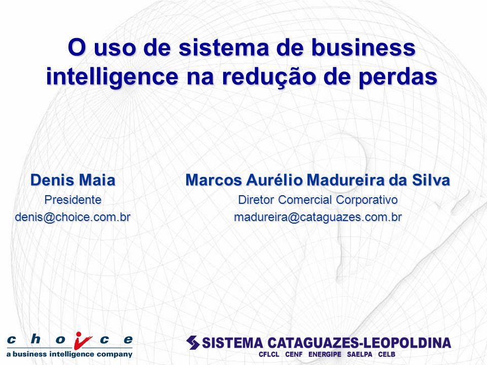 Denis Maia Presidentedenis@choice.com.br O uso de sistema de business intelligence na redução de perdas Marcos Aurélio Madureira da Silva Diretor Come
