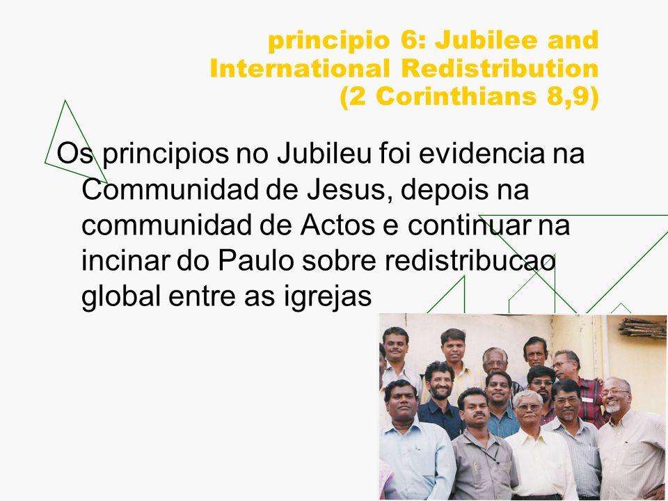 principio 6: Jubilee and International Redistribution (2 Corinthians 8,9) Os principios no Jubileu foi evidencia na Communidad de Jesus, depois na communidad de Actos e continuar na incinar do Paulo sobre redistribucao global entre as igrejas